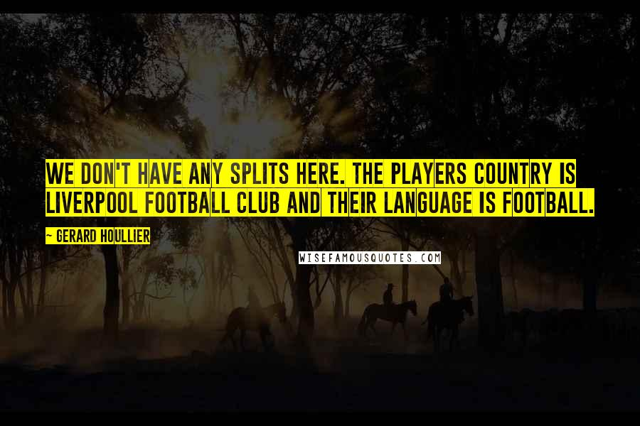Gerard Houllier quotes: We don't have any splits here. The players country is Liverpool Football Club and their language is football.