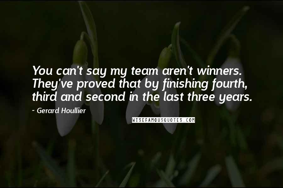 Gerard Houllier quotes: You can't say my team aren't winners. They've proved that by finishing fourth, third and second in the last three years.