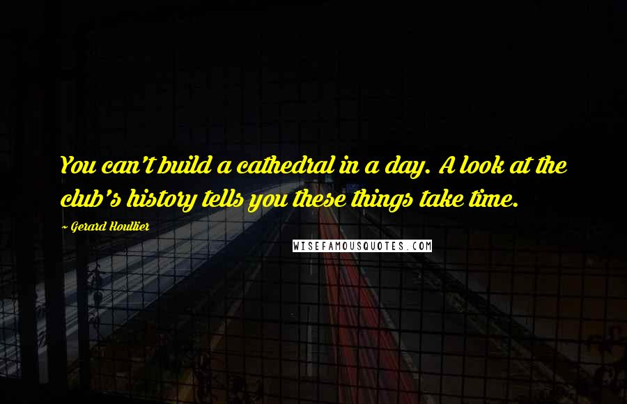 Gerard Houllier quotes: You can't build a cathedral in a day. A look at the club's history tells you these things take time.
