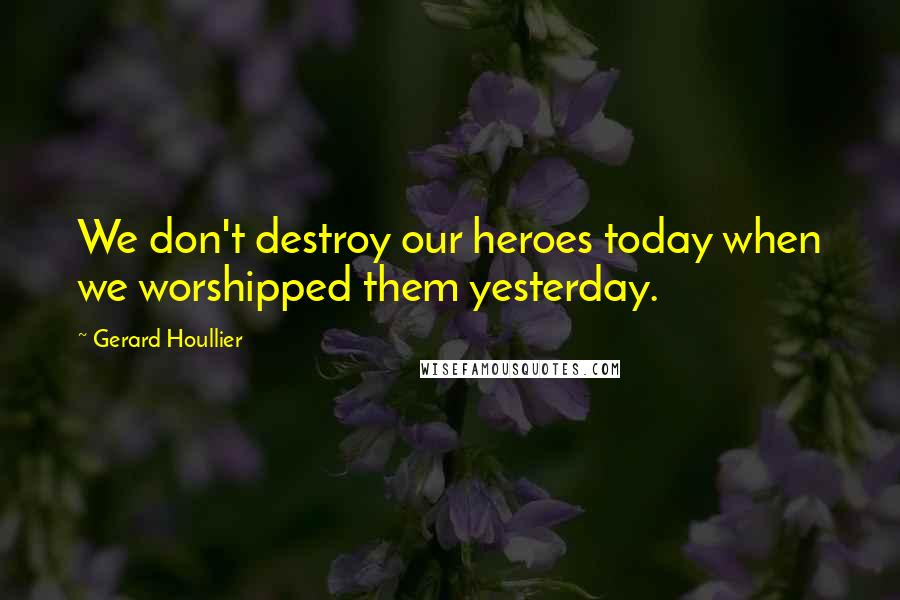 Gerard Houllier quotes: We don't destroy our heroes today when we worshipped them yesterday.