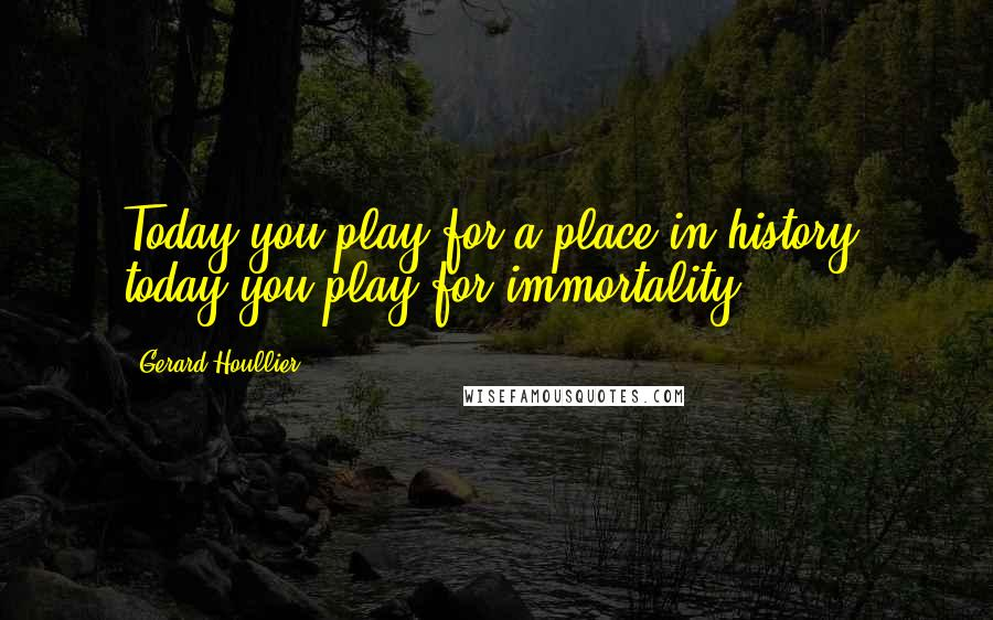 Gerard Houllier quotes: Today you play for a place in history, today you play for immortality.
