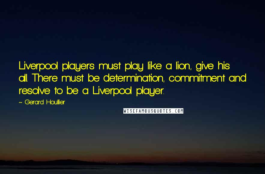 Gerard Houllier quotes: Liverpool players must play like a lion, give his all. There must be determination, commitment and resolve to be a Liverpool player.
