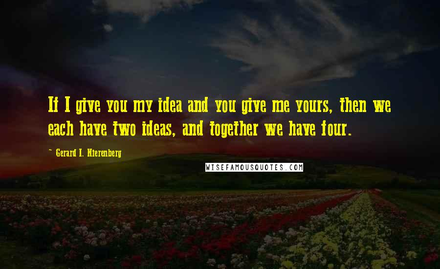 Gerard I. Nierenberg quotes: If I give you my idea and you give me yours, then we each have two ideas, and together we have four.