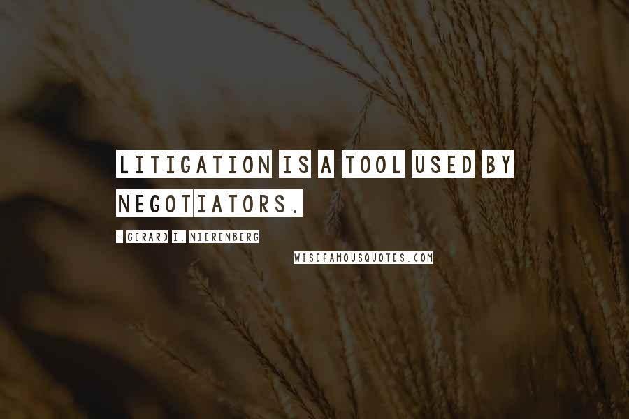 Gerard I. Nierenberg quotes: Litigation is a tool used by negotiators.