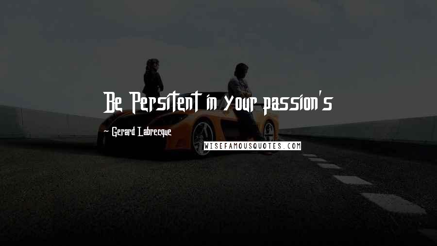 Gerard Labrecque quotes: Be Persitent in your passion's