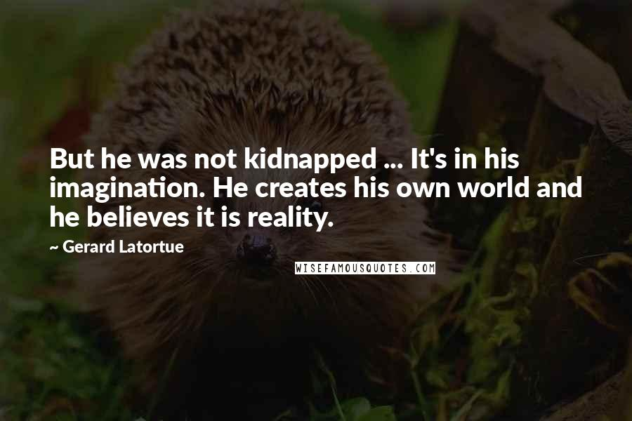 Gerard Latortue quotes: But he was not kidnapped ... It's in his imagination. He creates his own world and he believes it is reality.
