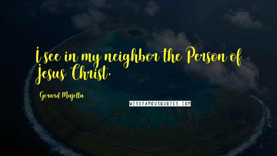 Gerard Majella quotes: I see in my neighbor the Person of Jesus Christ.