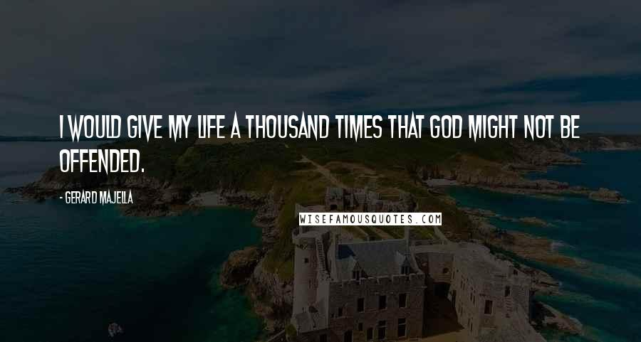 Gerard Majella quotes: I would give my life a thousand times that God might not be offended.