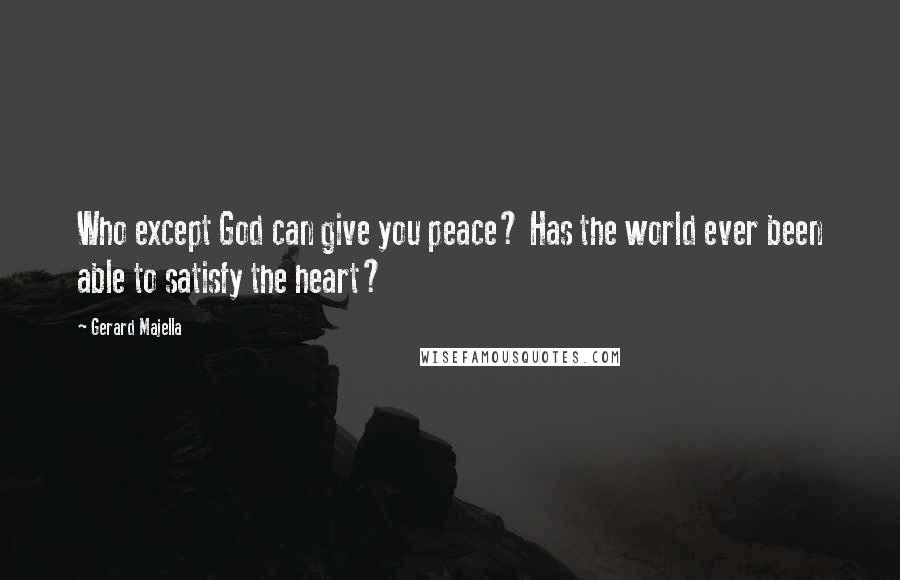 Gerard Majella quotes: Who except God can give you peace? Has the world ever been able to satisfy the heart?