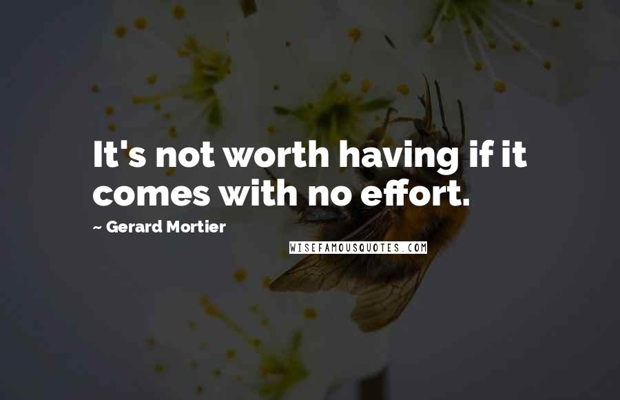 Gerard Mortier quotes: It's not worth having if it comes with no effort.