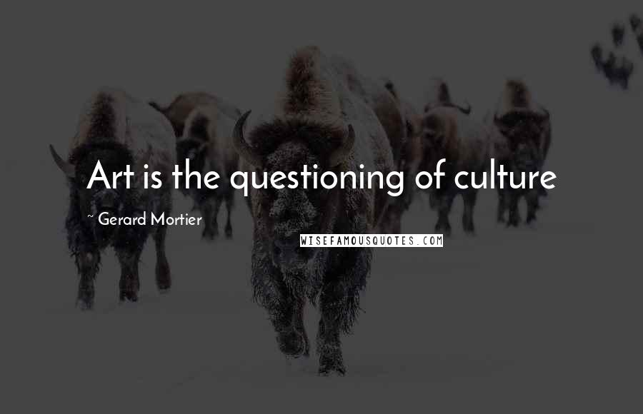 Gerard Mortier quotes: Art is the questioning of culture