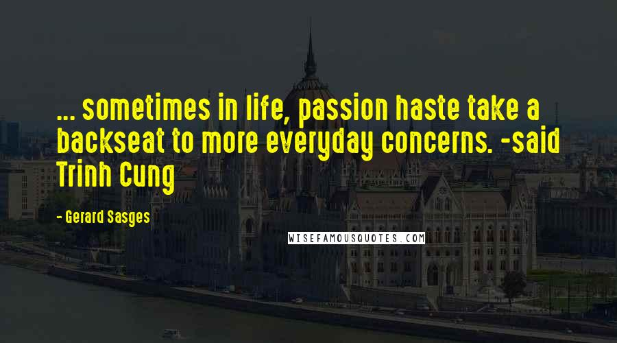 Gerard Sasges quotes: ... sometimes in life, passion haste take a backseat to more everyday concerns. -said Trinh Cung