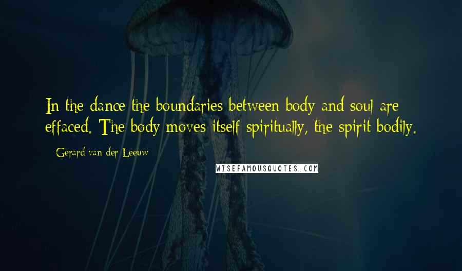 Gerard Van Der Leeuw quotes: In the dance the boundaries between body and soul are effaced. The body moves itself spiritually, the spirit bodily.