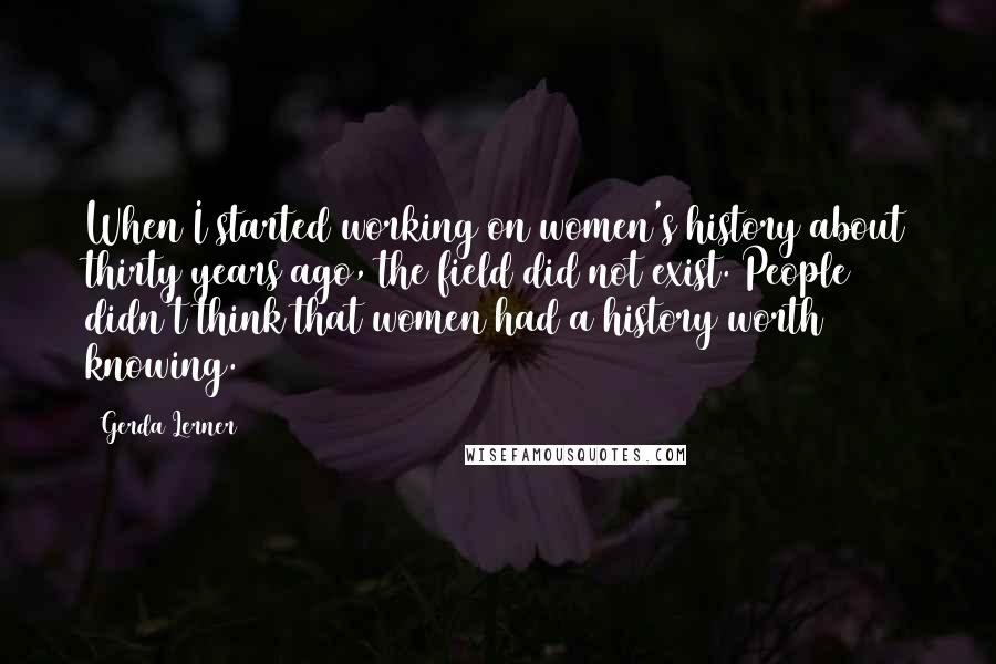 Gerda Lerner quotes: When I started working on women's history about thirty years ago, the field did not exist. People didn't think that women had a history worth knowing.