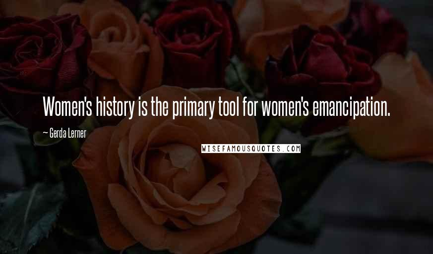 Gerda Lerner quotes: Women's history is the primary tool for women's emancipation.