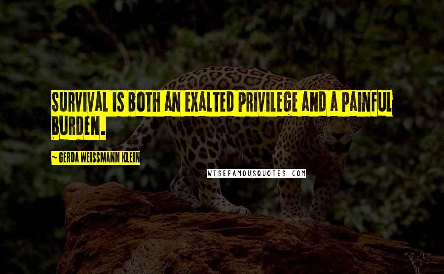 Gerda Weissmann Klein quotes: Survival is both an exalted privilege and a painful burden.