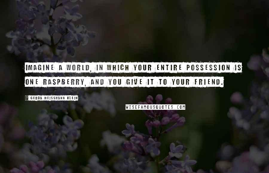 Gerda Weissmann Klein quotes: Imagine a world, in which your entire possession is one raspberry, and you give it to your friend.