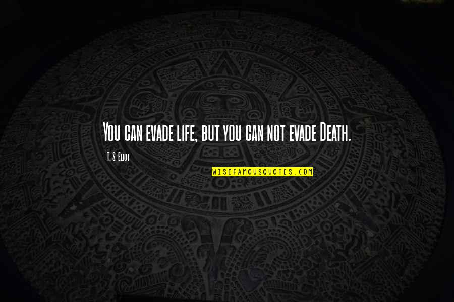 Geric Quotes By T. S. Eliot: You can evade life, but you can not