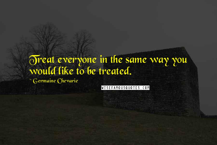 Germaine Chevarie quotes: Treat everyone in the same way you would like to be treated.