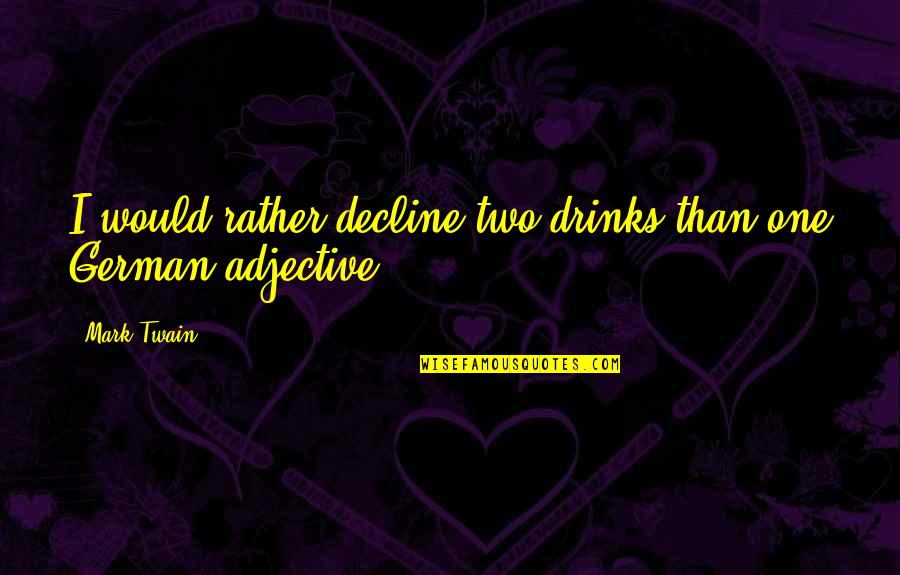 German Culture Quotes By Mark Twain: I would rather decline two drinks than one