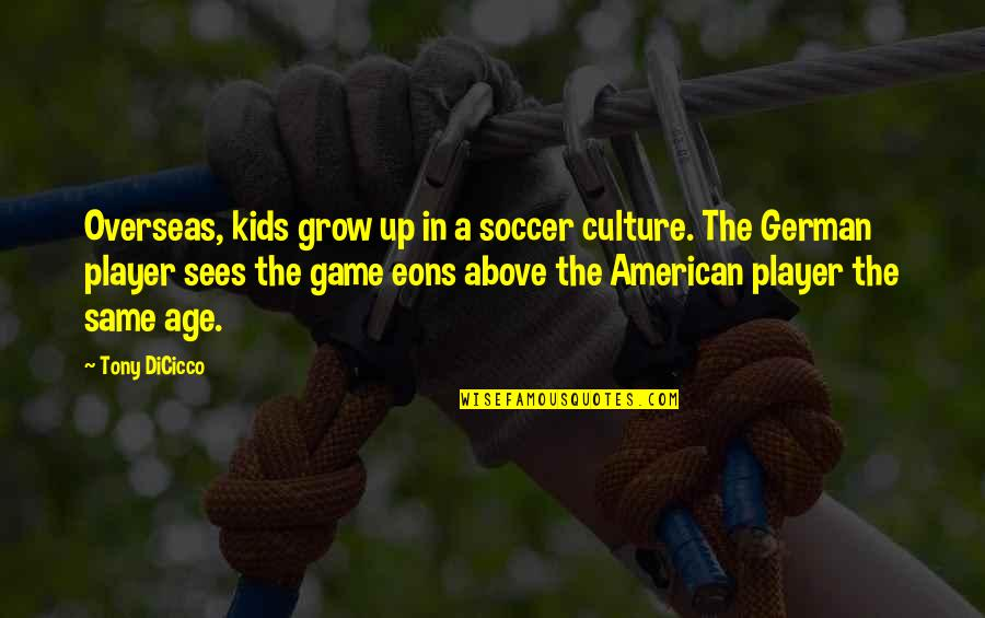 German Culture Quotes By Tony DiCicco: Overseas, kids grow up in a soccer culture.