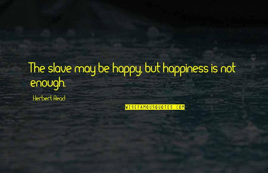 Gern Quotes By Herbert Read: The slave may be happy, but happiness is