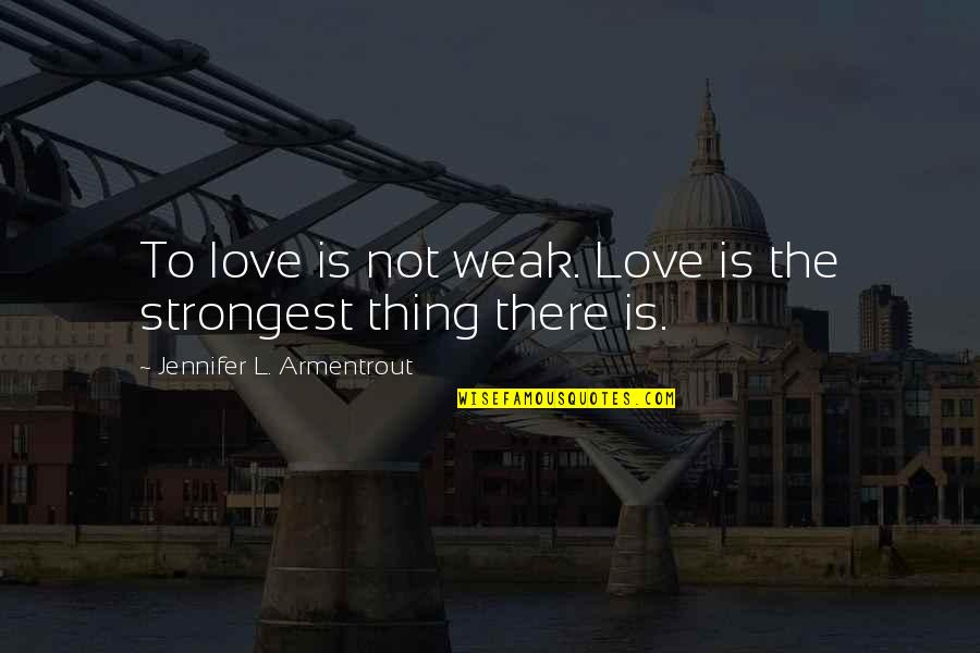 Gern Quotes By Jennifer L. Armentrout: To love is not weak. Love is the