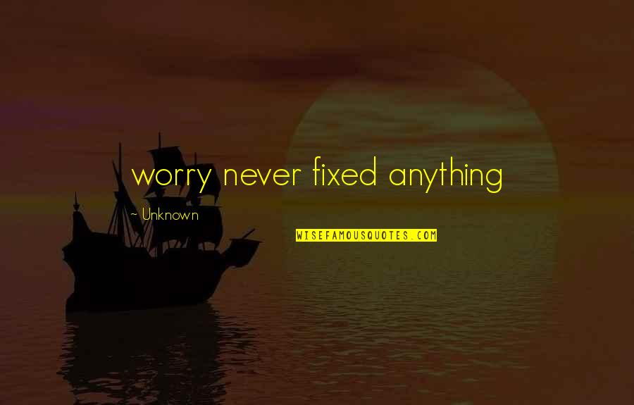 Gern Quotes By Unknown: worry never fixed anything