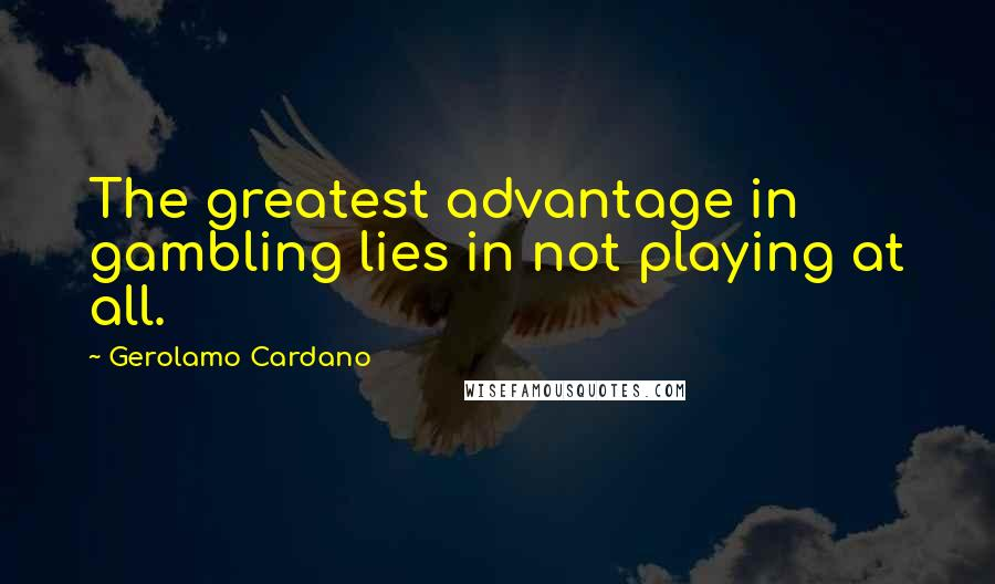 Gerolamo Cardano quotes: The greatest advantage in gambling lies in not playing at all.