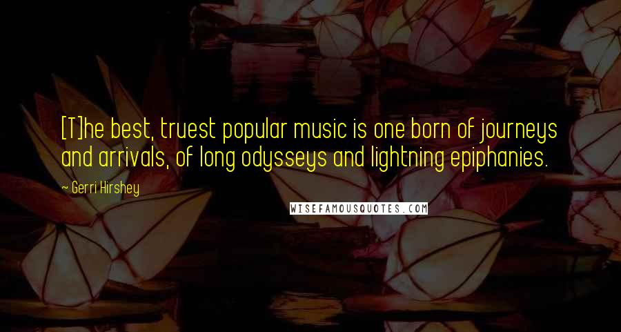 Gerri Hirshey quotes: [T]he best, truest popular music is one born of journeys and arrivals, of long odysseys and lightning epiphanies.