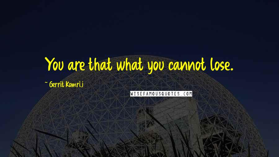 Gerrit Komrij quotes: You are that what you cannot lose.