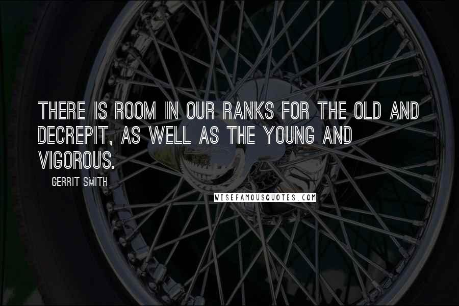 Gerrit Smith quotes: There is room in our ranks for the old and decrepit, as well as the young and vigorous.