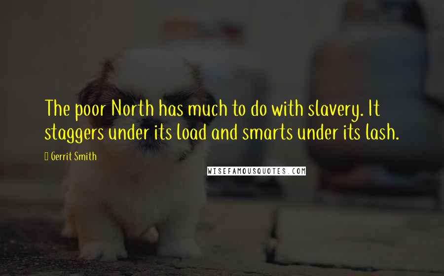 Gerrit Smith quotes: The poor North has much to do with slavery. It staggers under its load and smarts under its lash.