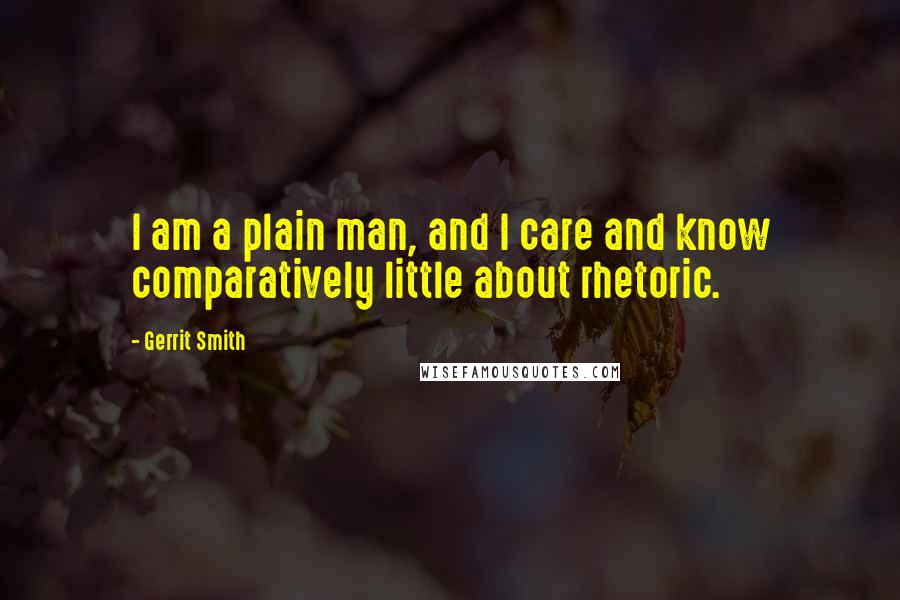 Gerrit Smith quotes: I am a plain man, and I care and know comparatively little about rhetoric.