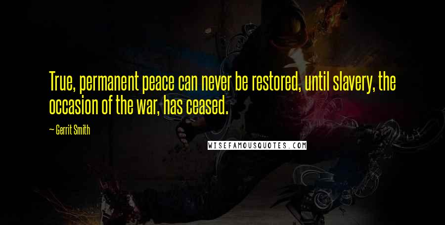 Gerrit Smith quotes: True, permanent peace can never be restored, until slavery, the occasion of the war, has ceased.