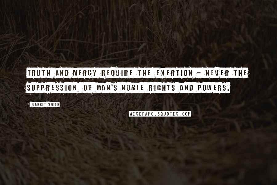 Gerrit Smith quotes: Truth and mercy require the exertion - never the suppression, of man's noble rights and powers.