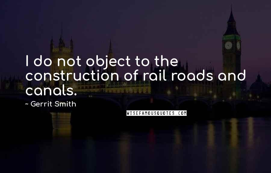 Gerrit Smith quotes: I do not object to the construction of rail roads and canals.