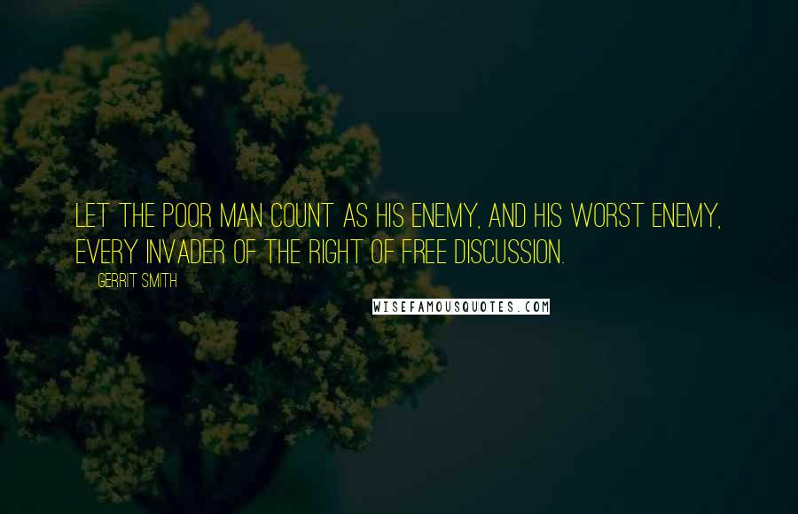 Gerrit Smith quotes: Let the poor man count as his enemy, and his worst enemy, every invader of the right of free discussion.