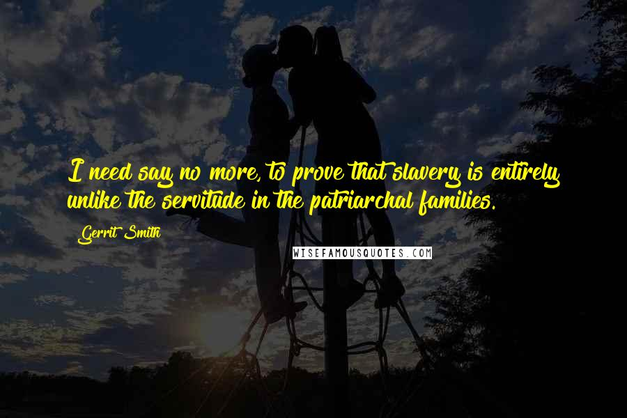 Gerrit Smith quotes: I need say no more, to prove that slavery is entirely unlike the servitude in the patriarchal families.