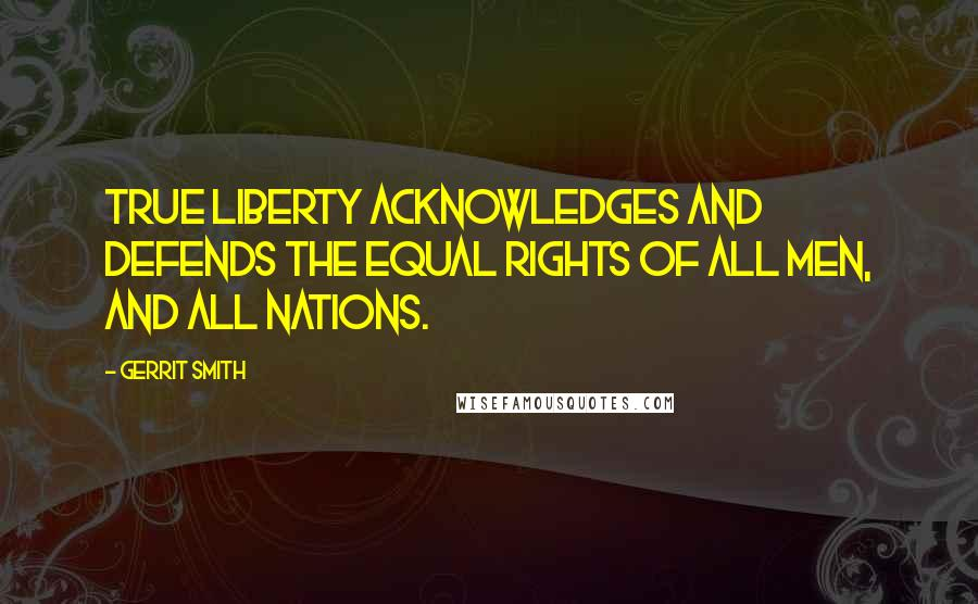 Gerrit Smith quotes: True liberty acknowledges and defends the equal rights of all men, and all nations.