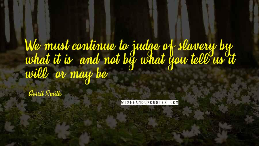 Gerrit Smith quotes: We must continue to judge of slavery by what it is, and not by what you tell us it will, or may be.