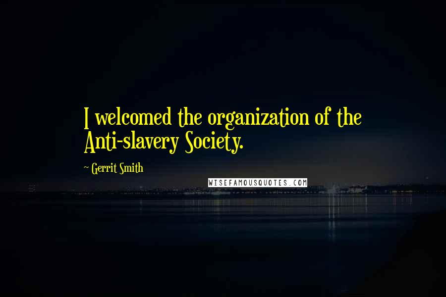 Gerrit Smith quotes: I welcomed the organization of the Anti-slavery Society.