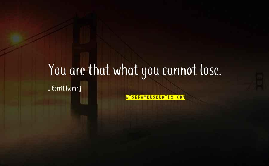 Gerrit's Quotes By Gerrit Komrij: You are that what you cannot lose.