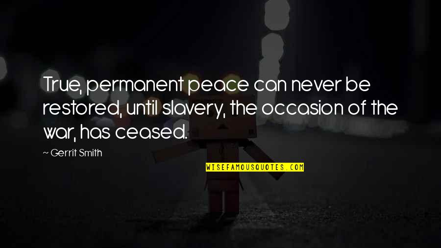 Gerrit's Quotes By Gerrit Smith: True, permanent peace can never be restored, until