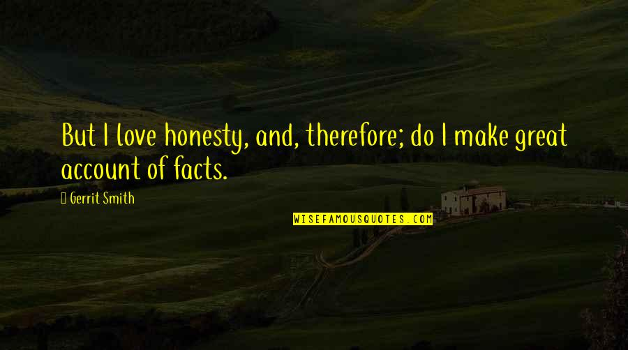 Gerrit's Quotes By Gerrit Smith: But I love honesty, and, therefore; do I