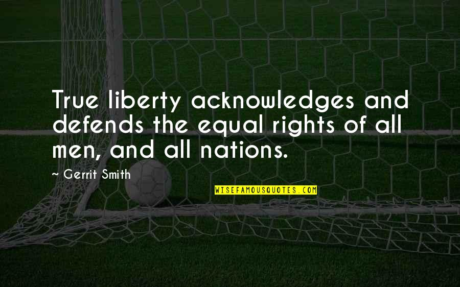 Gerrit's Quotes By Gerrit Smith: True liberty acknowledges and defends the equal rights
