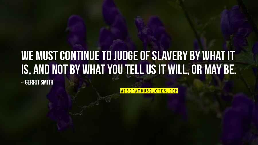 Gerrit's Quotes By Gerrit Smith: We must continue to judge of slavery by
