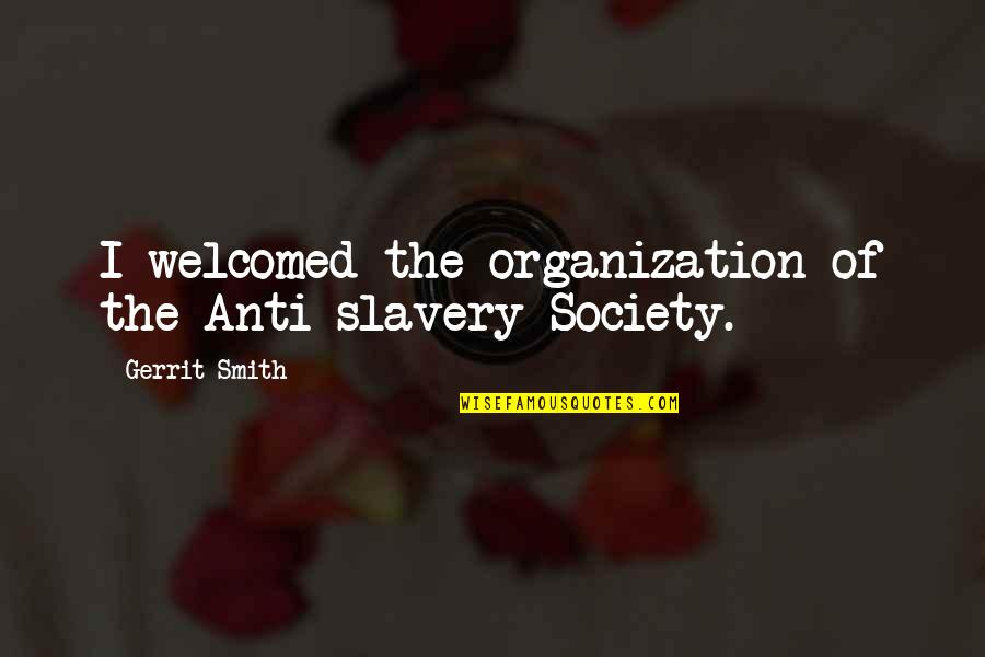 Gerrit's Quotes By Gerrit Smith: I welcomed the organization of the Anti-slavery Society.