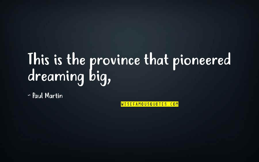 Gerrit's Quotes By Paul Martin: This is the province that pioneered dreaming big,