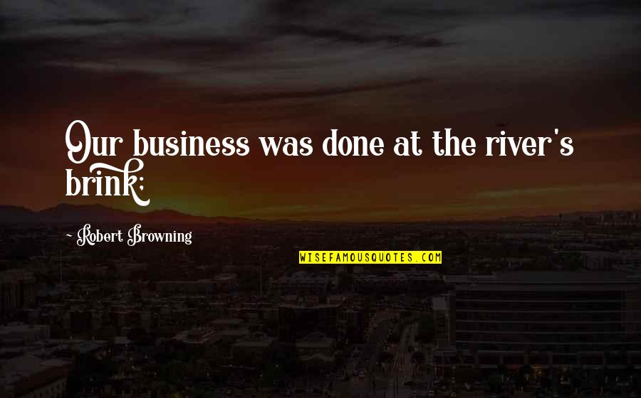 Gerrit's Quotes By Robert Browning: Our business was done at the river's brink;